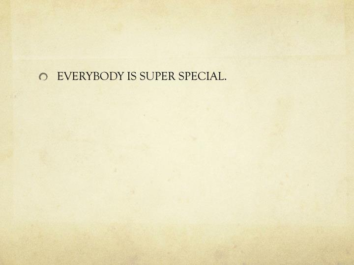 EVERYBODY IS SUPER SPECIAL.
