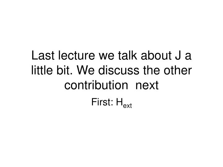 Last lecture we talk about J a little bit. We discuss the other contribution  next