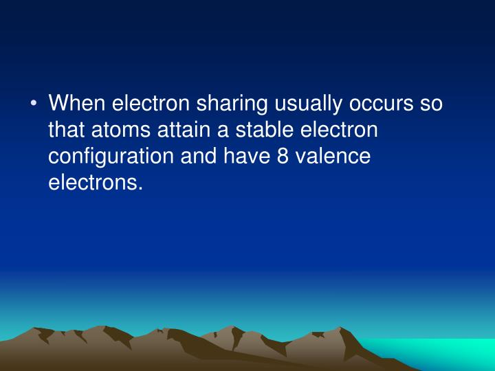 When electron sharing usually occurs so that atoms attain a stable electron configuration and have 8 valence electrons.