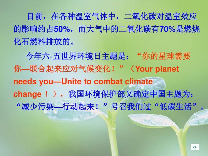 目前,在各种温室气体中,二氧化碳对温室效应的影响约占50%,而大气中的二氧化碳有70%是燃烧化石燃料排放的。