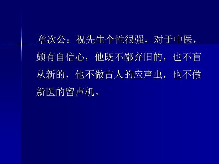 章次公:祝先生个性很强,对于中医,颇有自信心,他既不鄙弃旧的,也不盲从新的,他不做古人的应声虫,也不做新医的留声机。