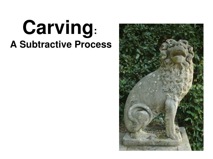 carving a subtractive process n.