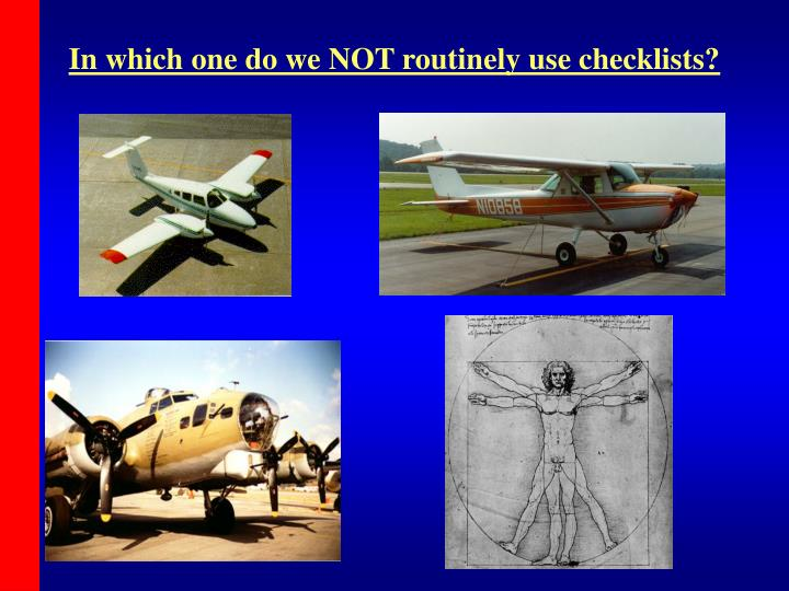 In which one do we NOT routinely use checklists?
