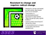 resistant to change and requires radical change