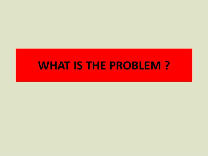 WHAT IS THE PROBLEM ?