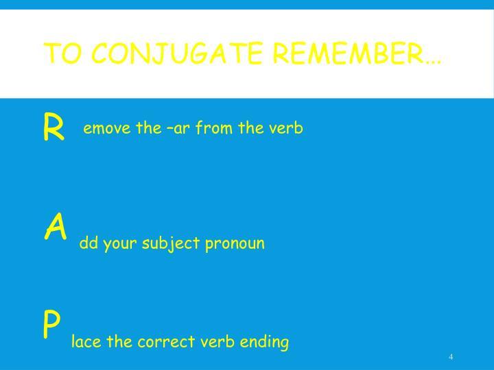 To Conjugate Remember…