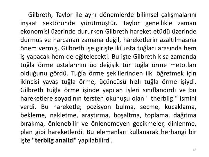 """Gilbreth, Taylor ile aynı dönemlerde bilimsel çalışmalarını inşaat sektöründe yürütmüştür. Taylor genellikle zaman ekonomisi üzerinde dururken Gilbreth hareket etüdü üzerinde durmuş ve harcanan zamana değil, hareketlerin azaltılmasına önem vermiş. Gilbreth işe girişte iki usta tuğlacı arasında hem iş yapacak hem de eğitelecekti. Bu işte Gilbreth kısa zamanda tuğla örme ustalarının üç değişik tür tuğla örme metotları olduğunu gördü. Tuğla örme şekillerinden ilki öğretmek için ikincisi yavaş tuğla örme, üçüncüsü hızlı tuğla örme işiydi. Gilbreth tuğla örme işinde yapılan işleri sınıflandırdı ve bu hareketlere soyadının tersten okunuşu olan """" therblig """" ismini verdi. Bu hareketle; pozisyon bulma, seçme, kucaklama, bekleme, nakletme, araştırma, boşaltma, toplama, dağıtma bırakma, önlenebilir ve önlenemeyen gecikmeler, dinlenme, plan gibi hareketlerdi. Bu elemanları kullanarak herhangi bir işte"""