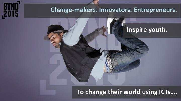 Change-makers. Innovators. Entrepreneurs