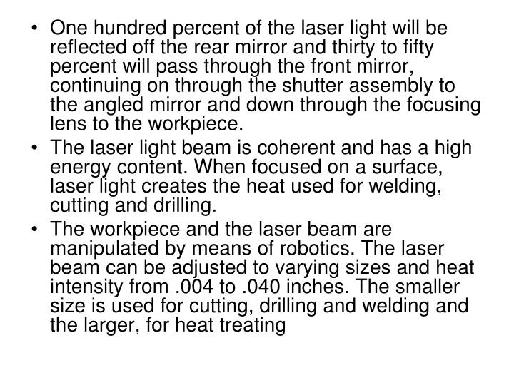 One hundred percent of the laser light will be reflected off the rear mirror and thirty to fifty percent will pass through the front mirror, continuing on through the shutter assembly to the angled mirror and down through the focusing lens to the workpiece.