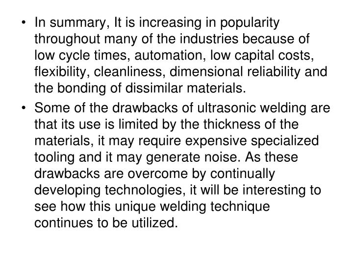 In summary, It is increasing in popularity throughout many of the industries because of low cycle times, automation, low capital costs, flexibility, cleanliness, dimensional reliability and the bonding of dissimilar materials.