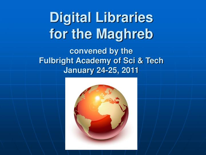 digital libraries for the maghreb convened by the fulbright academy of sci tech january 24 25 2011