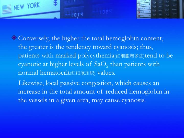 Conversely, the higher the total hemoglobin content, the greater is the tendency toward cyanosis; thus, patients with marked polycythemia