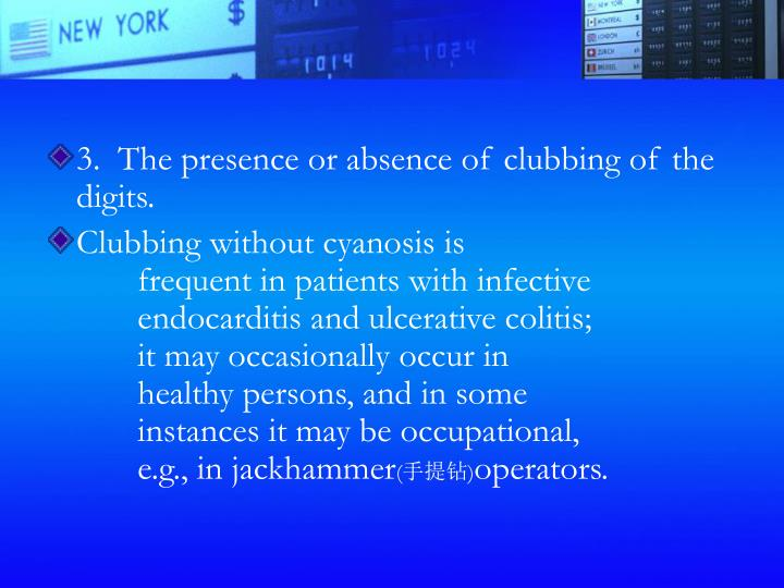 3.  The presence or absence of clubbing of the digits.
