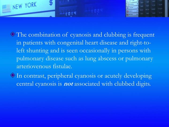 The combination of cyanosis and clubbing is frequent in patients with congenital heart disease and right-to-left shunting and is seen occasionally in persons with pulmonary disease such as lung abscess or pulmonary arteriovenous fistulae.