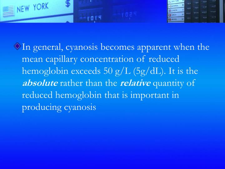 In general, cyanosis becomes apparent when the mean capillary concentration of reduced hemoglobin exceeds 50 g/L (5g/dL). It is the