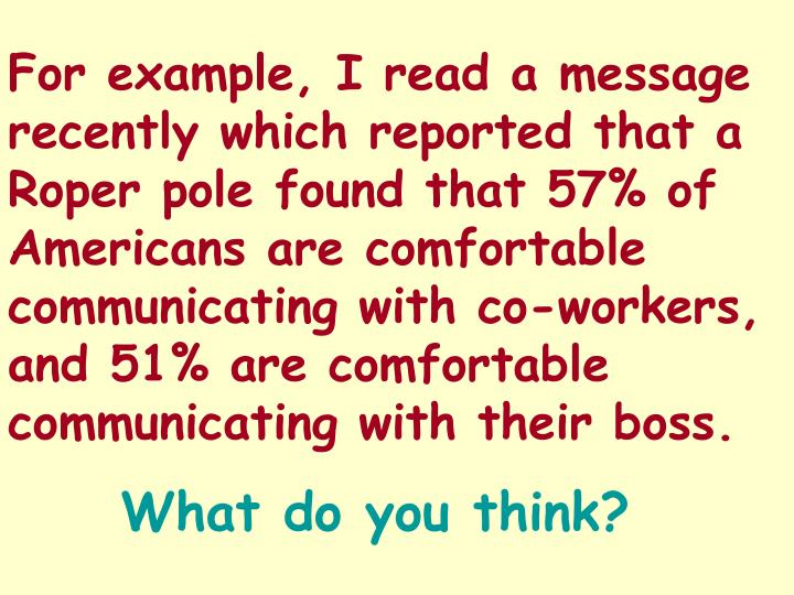 For example, I read a message recently which reported that a Roper pole found that 57% of Americans are comfortable communicating with co-workers, and 51% are comfortable communicating with their boss.