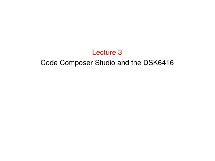 lecture 3 code composer studio and the dsk6416 n.