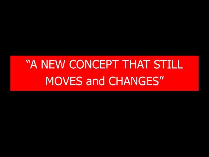 """A NEW CONCEPT THAT STILL"