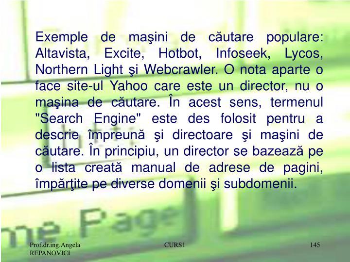 """Exemple de maşini de căutare populare: Altavista, Excite, Hotbot, Infoseek, Lycos, Northern Light şi Webcrawler. O nota aparte o face site-ul Yahoo care este un director, nu o maşina de căutare. În acest sens, termenul """"Search Engine"""" este des folosit pentru a descrie împreună şi directoare şi maşini de căutare. În principiu, un director se bazează pe o lista creată manual de adrese de pagini, împărţite pe diverse domenii şi subdomenii."""