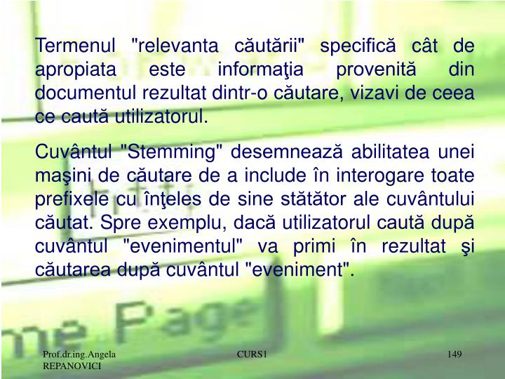 """Termenul """"relevanta căutării"""" specifică cât de apropiata este informaţia provenită din documentul rezultat dintr-o căutare, vizavi de ceea ce caută utilizatorul."""