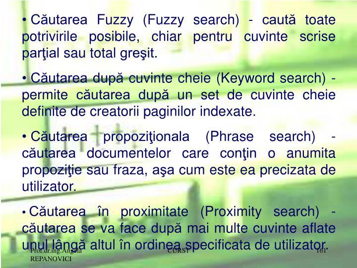 Căutarea Fuzzy (Fuzzy search) - caută toate potrivirile posibile, chiar pentru cuvinte scrise parţial sau total greşit.