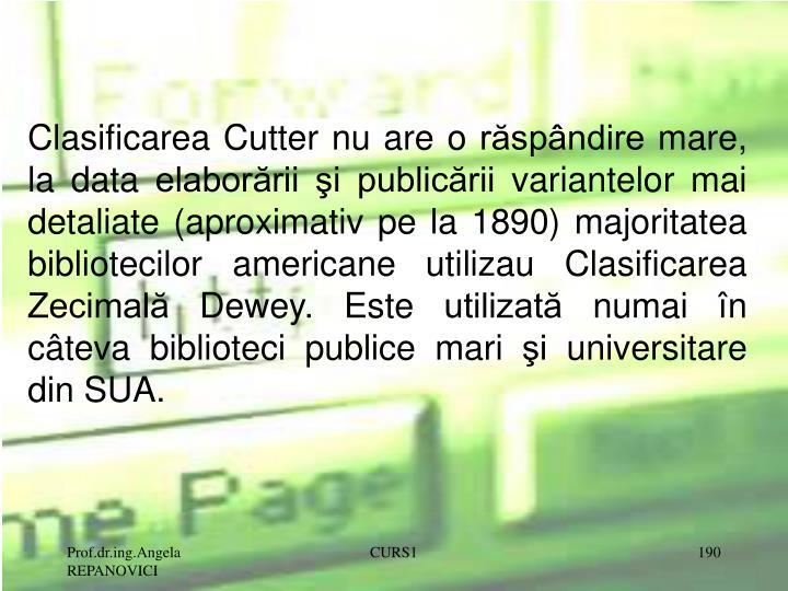 Clasificarea Cutter nu are o răspândire mare, la data elaborării şi publicării variantelor mai detaliate (aproximativ pe la 1890) majoritatea bibliotecilor americane utilizau Clasificarea Zecimală Dewey. Este utilizată numai în câteva biblioteci publice mari şi universitare din SUA.