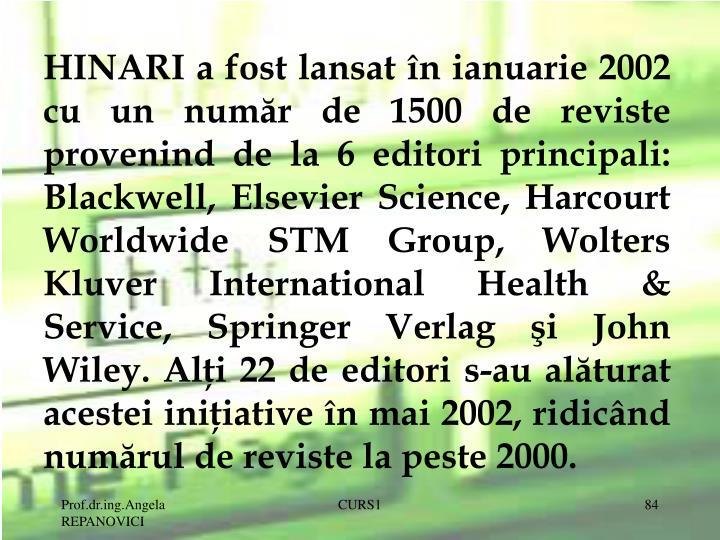 HINARI a fost lansat în ianuarie 2002 cu un număr de 1500 de reviste provenind de la 6 editori principali: Blackwell, Elsevier Science, Harcourt Worldwide STM Group, Wolters Kluver International Health