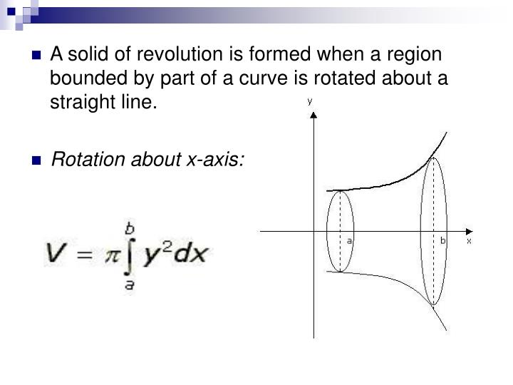 A solid of revolution is formed when a region bounded by part of a curve is rotated about a straight line.