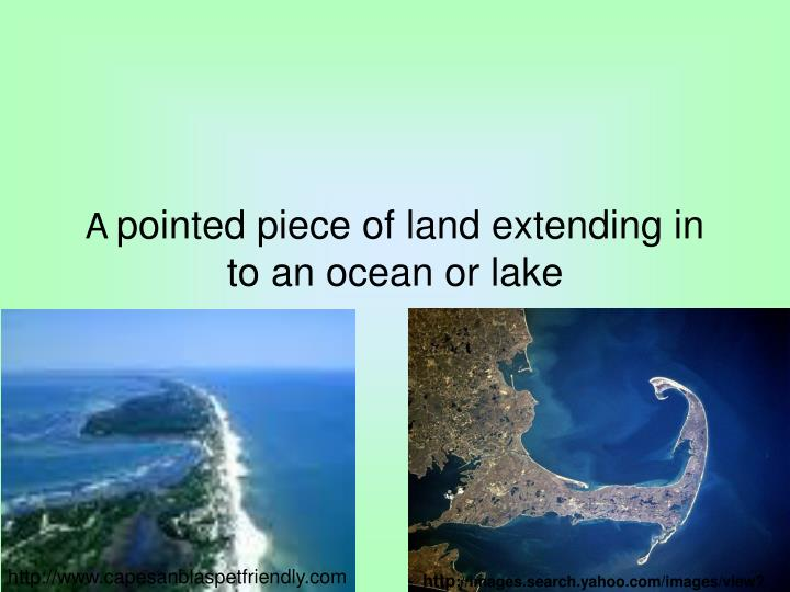 A pointed piece of land extending in to an ocean or lake