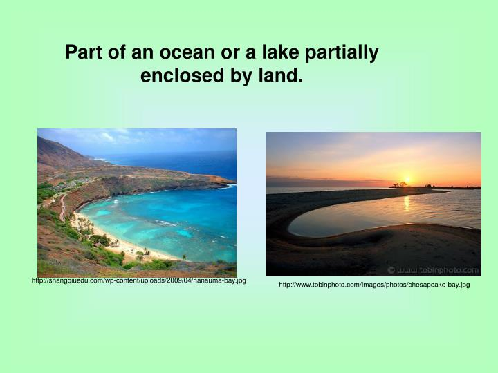 Part of an ocean or a lake partially enclosed by land.