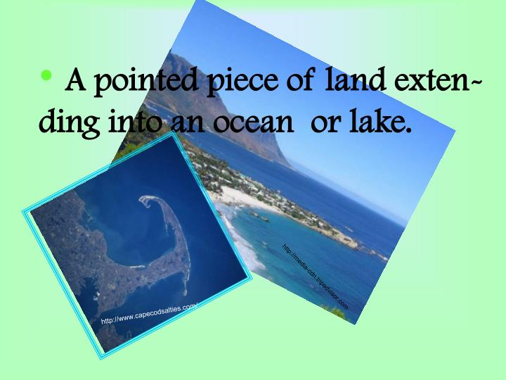 A pointed piece of land exten-        ding into an ocean  or lake.