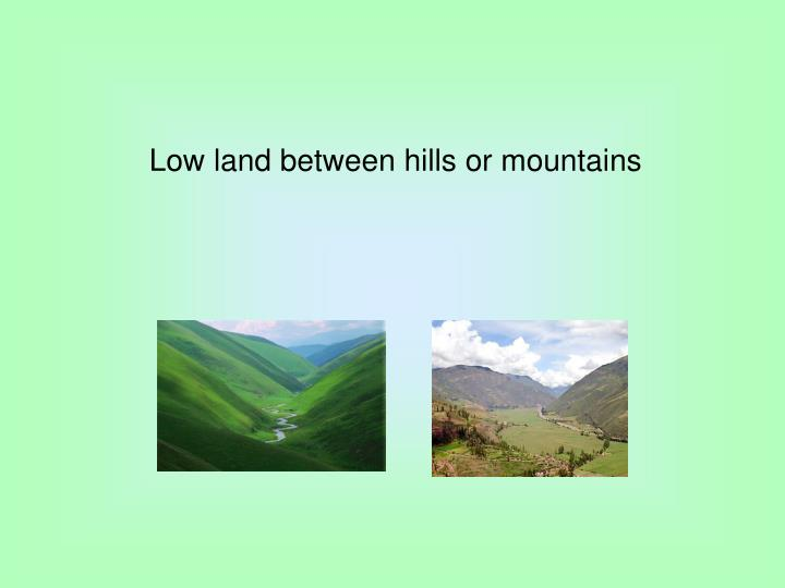 Low land between hills or mountains