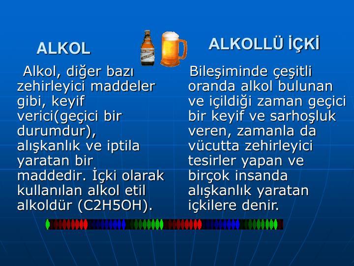 Alkol, diğer bazı zehirleyici maddeler gibi, keyif verici(geçici bir durumdur), alışkanlık ve iptila yaratan bir maddedir. İçki olarak kullanılan alkol etil alkoldür (C2H5OH).