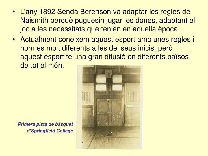 L'any 1892 Senda Berenson va adaptar les regles de Naismith perquè puguesin jugar les dones, adaptant el joc a les necessitats que tenien en aquella època.