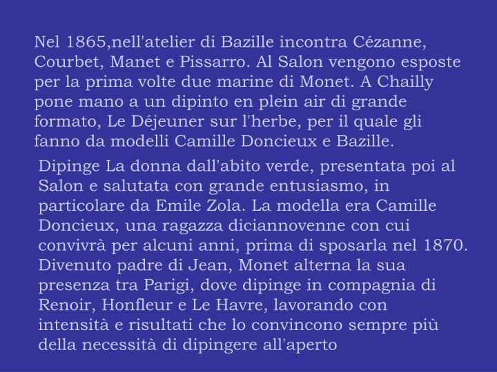 Nel 1865,nell'atelier di Bazille incontra Cézanne, Courbet, Manet e Pissarro. Al Salon vengono esposte per la prima volte due marine di Monet. A Chailly pone mano a un dipinto en plein air di grande formato, Le Déjeuner sur l'herbe, per il quale gli fanno da modelli Camille Doncieux e Bazille.