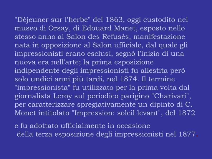 """""""Dèjeuner sur l'herbe"""" del 1863, oggi custodito nel museo di Orsay, di Edouard Manet, esposto nello stesso anno al Salon des Refusès, manifestazione nata in opposizione al Salon ufficiale, dal quale gli impressionisti erano esclusi, segnò l'inizio di una nuova era nell'arte; la prima esposizione indipendente degli impressionisti fu allestita però solo undici anni più tardi, nel 1874. Il termine """"impressionista"""" fu utilizzato per la prima volta dal giornalista Leroy sul periodico parigino """"Charivari"""", per caratterizzare spregiativamente un dipinto di C. Monet intitolato """"Impression: soleil levant"""", del 1872"""