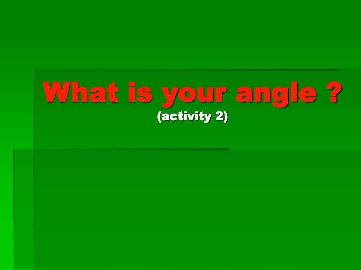 what is your angle activity 2 n.