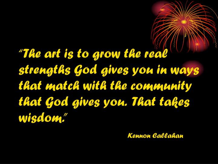 """""""The art is to grow the real strengths God gives you in ways that match with the community that God gives you.  That takes wisdom."""""""