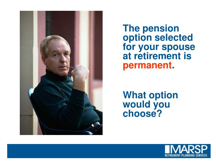 The pension option selected for your spouse at retirement is