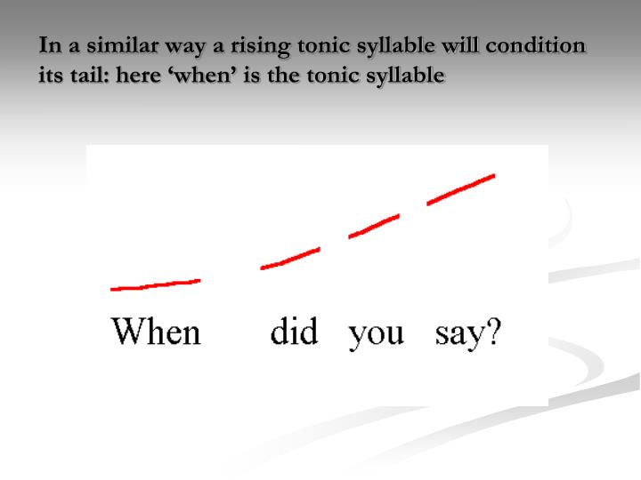 In a similar way a rising tonic syllable will condition its tail: here 'when' is the tonic syllable