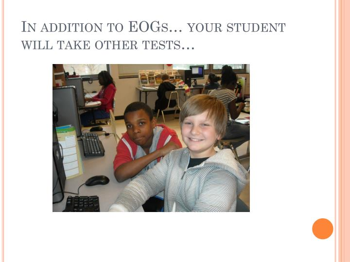 In addition to EOGs… your student will take other tests…