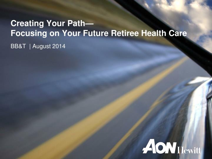 creating your path focusing on your future retiree health care n.