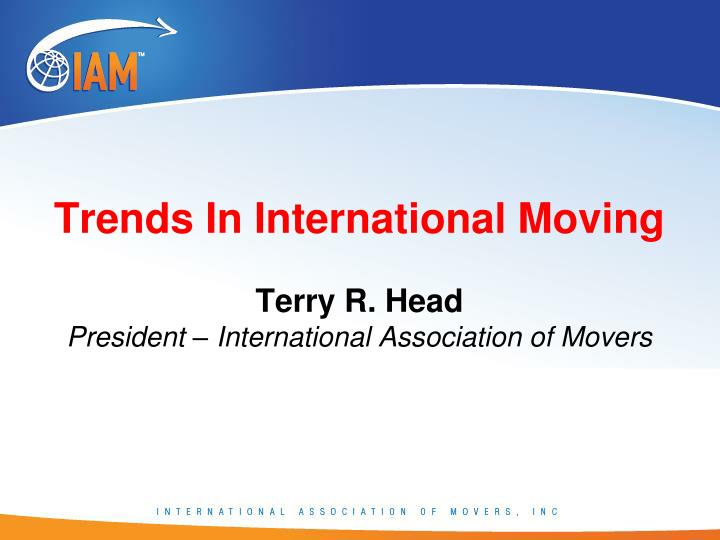 trends in international moving terry r head president international association of movers n.