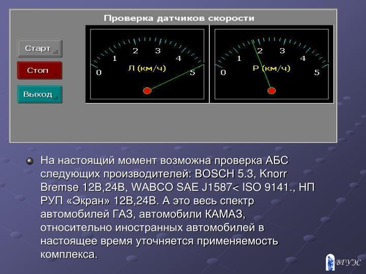 На настоящий момент возможна проверка AБС следующих производителей: BOSCH 5.3, Knorr Bremse 12В,24В, WABCO SAE J1587< ISO 9141., НП РУП «Экран» 12В,24В. А это весь спектр автомобилей ГАЗ, автомобили КАМАЗ, относительно иностранных автомобилей в настоящее время уточняется применяемость комплекса.