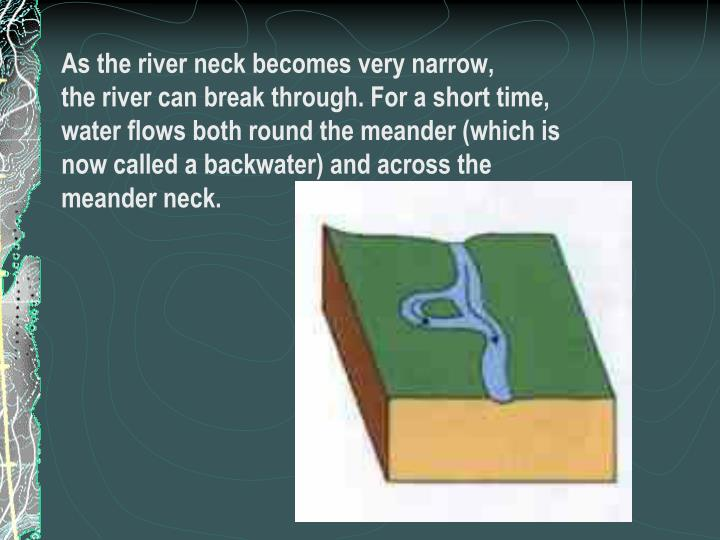 As the river neck becomes very narrow,
