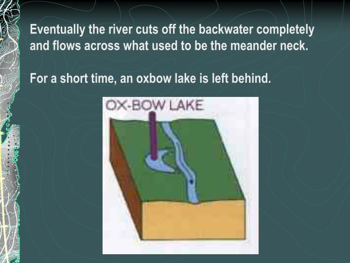 Eventually the river cuts off the backwater completely and flows across what used to be the meander neck.