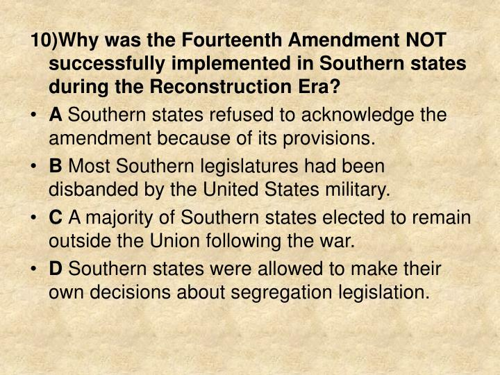 10)Why was the Fourteenth Amendment NOT successfully implemented in Southern states during the Reconstruction Era?