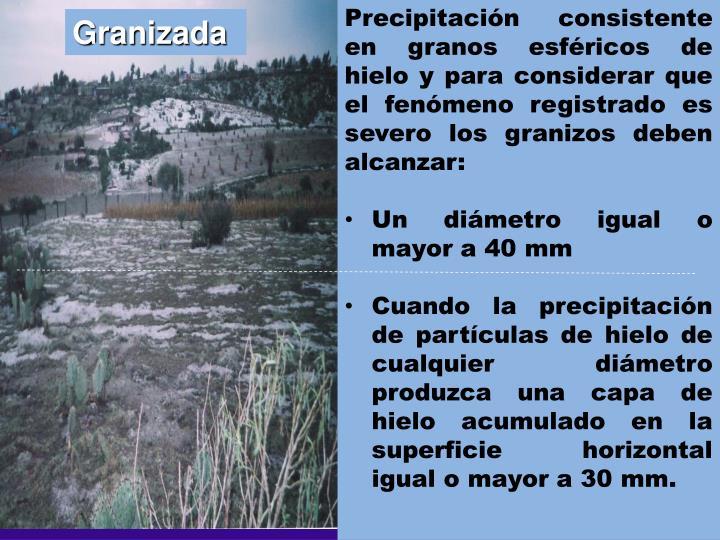 Precipitación consistente en granos esféricos de hielo y para considerar que el fenómeno registrado es severo los granizos deben alcanzar: