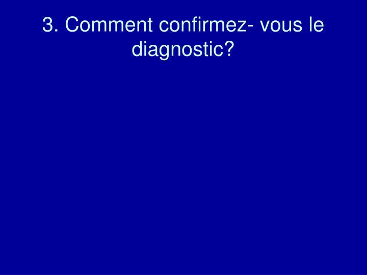 3. Comment confirmez- vous le diagnostic?