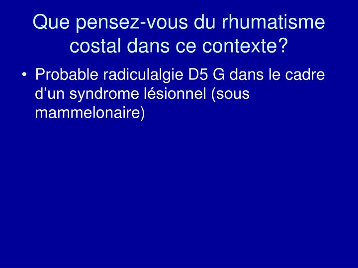 Que pensez-vous du rhumatisme costal dans ce contexte?